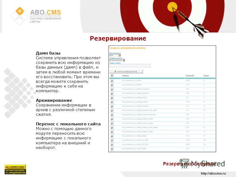 http://abocms.ru Резервирование Резерв в любое время! Дамп базы Система управления позволяет сохранить всю информацию из базы данных (дамп) в файл, и затем в любой момент времени его восстановить. При этом вы всегда можете сохранить информацию к себе