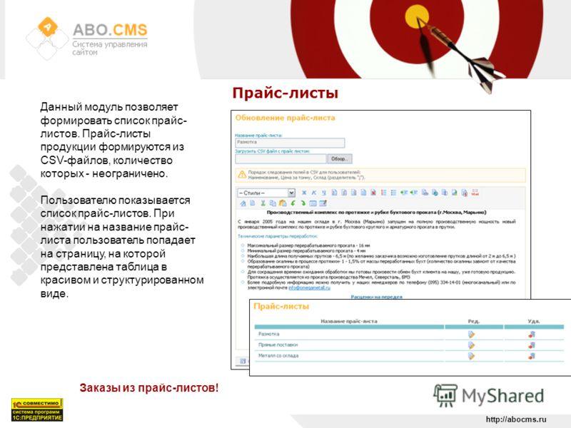 http://abocms.ru Прайс-листы Заказы из прайс-листов! Данный модуль позволяет формировать список прайс- листов. Прайс-листы продукции формируются из CSV-файлов, количество которых - неограничено. Пользователю показывается список прайс-листов. При нажа