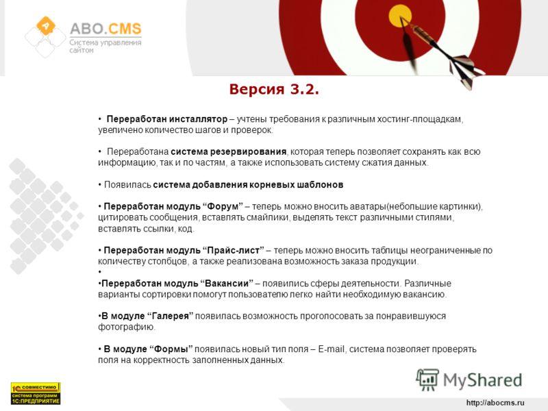 http://abocms.ru Версия 3.2. Переработан инсталлятор – учтены требования к различным хостинг-площадкам, увеличено количество шагов и проверок. Переработана система резервирования, которая теперь позволяет сохранять как всю информацию, так и по частям