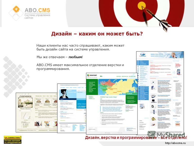 http://abocms.ru Дизайн – каким он может быть? Дизайн, верстка и программирование – все отделено! Наши клиенты нас часто спрашивают, каким может быть дизайн сайта на системе управления. Мы же отвечаем – любым! ABO.CMS имеет максимальное отделение вер
