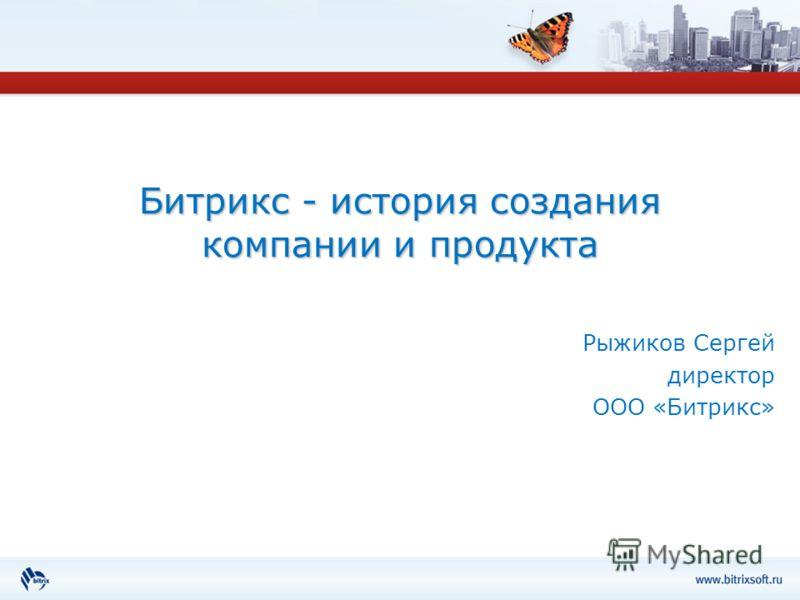 Битрикс - история создания компании и продукта Рыжиков Сергей директор ООО «Битрикс»