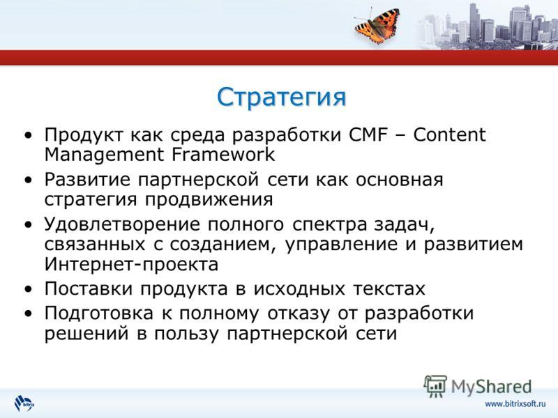 Стратегия Продукт как среда разработки CMF – Content Management Framework Развитие партнерской сети как основная стратегия продвижения Удовлетворение полного спектра задач, связанных с созданием, управление и развитием Интернет-проекта Поставки проду