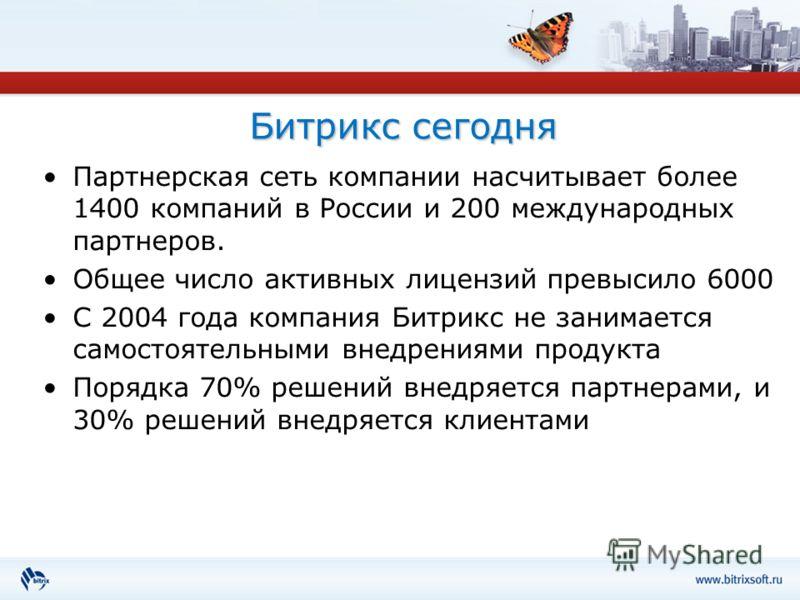 Битрикс сегодня Партнерская сеть компании насчитывает более 1400 компаний в России и 200 международных партнеров. Общее число активных лицензий превысило 6000 С 2004 года компания Битрикс не занимается самостоятельными внедрениями продукта Порядка 70