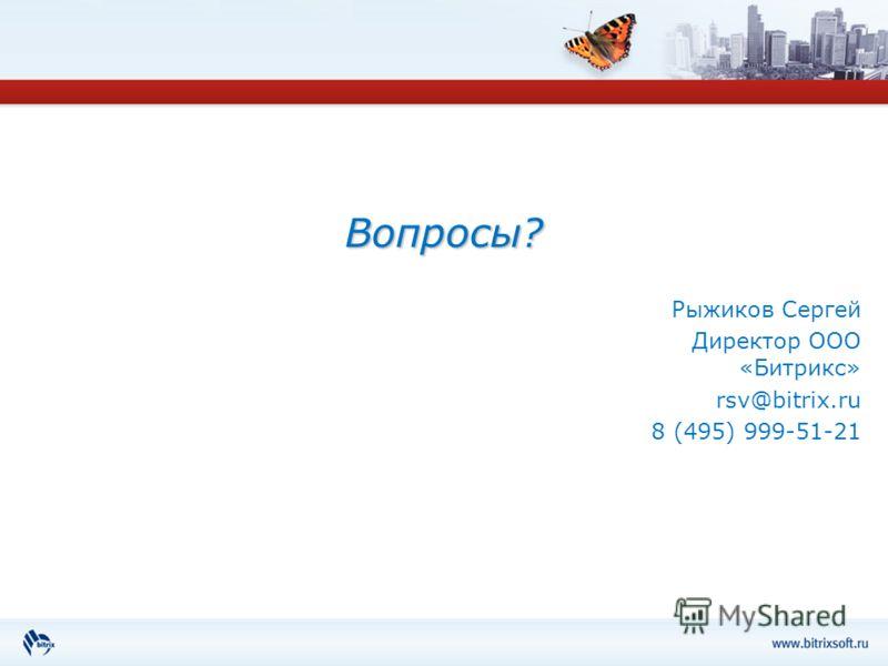 Вопросы? Рыжиков Сергей Директор ООО «Битрикс» rsv@bitrix.ru 8 (495) 999-51-21