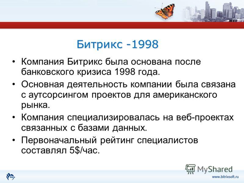 Битрикс -1998 Компания Битрикс была основана после банковского кризиса 1998 года. Основная деятельность компании была связана с аутсорсингом проектов для американского рынка. Компания специализировалась на веб-проектах связанных с базами данных. Перв