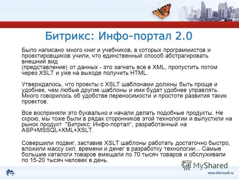 Битрикс: Инфо-портал 2.0 Было написано много книг и учебников, в которых программистов и проектировщиков учили, что единственный способ абстрагировать внешний вид (представление) от данных - это загнать все в XML, пропустить потом через XSLT и уже на