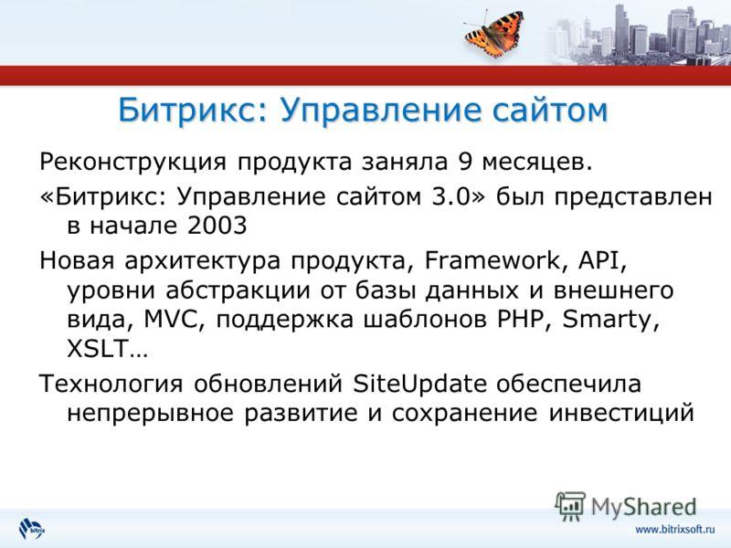 Битрикс: Управление сайтом Реконструкция продукта заняла 9 месяцев. «Битрикс: Управление сайтом 3.0» был представлен в начале 2003 Новая архитектура продукта, Framework, API, уровни абстракции от базы данных и внешнего вида, MVC, поддержка шаблонов P