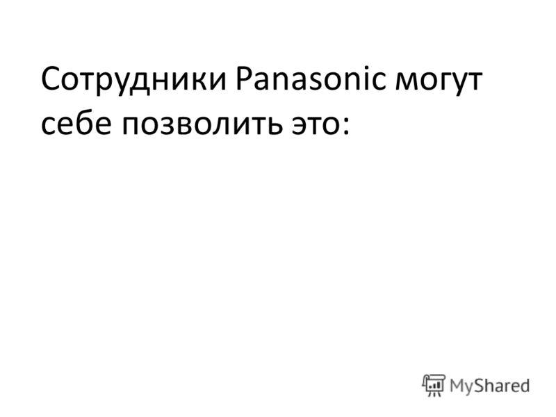 Сотрудники Panasonic могут себе позволить это: