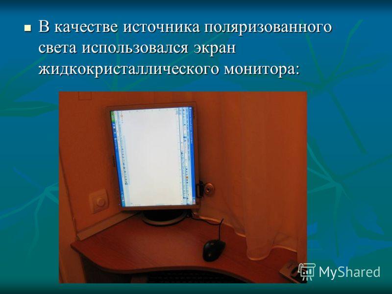 В качестве источника поляризованного света использовался экран жидкокристаллического монитора: В качестве источника поляризованного света использовался экран жидкокристаллического монитора: