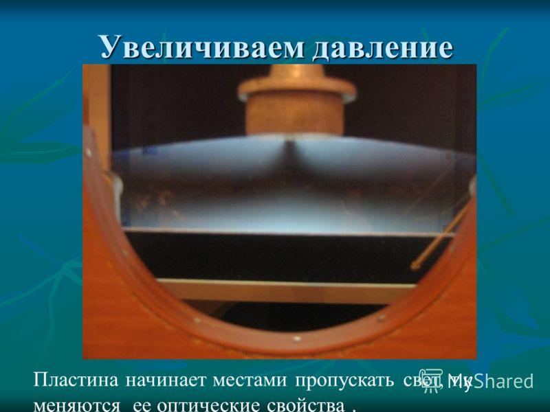 Увеличиваем давление Пластина начинает местами пропускать свет, т.к меняются ее оптические свойства.