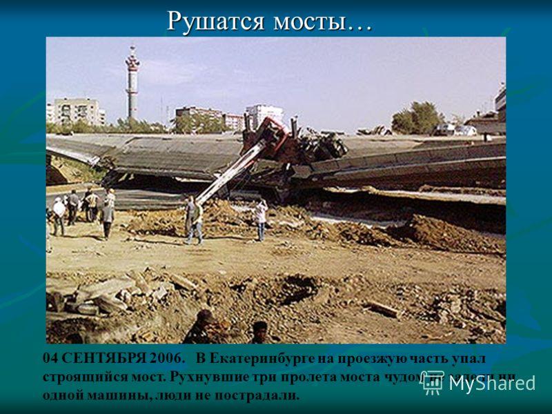 Рушатся мосты… 04 СЕНТЯБРЯ 2006. В Екатеринбурге на проезжую часть упал строящийся мост. Рухнувшие три пролета моста чудом не задели ни одной машины, люди не пострадали.