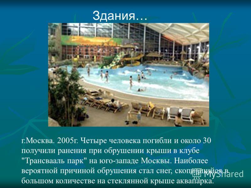 Здания… г.Москва. 2005г. Четыре человека погибли и около 30 получили ранения при обрушении крыши в клубе