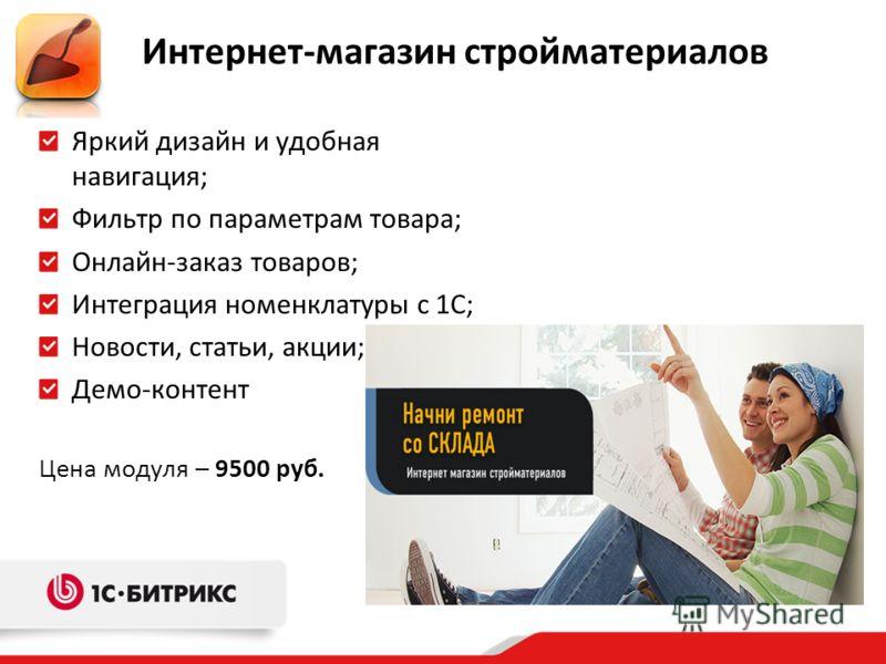Яркий дизайн и удобная навигация; Фильтр по параметрам товара; Онлайн-заказ товаров; Интеграция номенклатуры с 1С; Новости, статьи, акции; Демо-контент Цена модуля – 9500 руб. Интернет-магазин стройматериалов