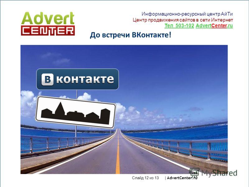 Слайд 12 из 13 | AdvertCenter.ru До встречи ВКонтакте! Информационно-ресурсный центр АйТи Центр продвижения сайтов в сети Интернет Тел 503-102 AdvertCenter.ru