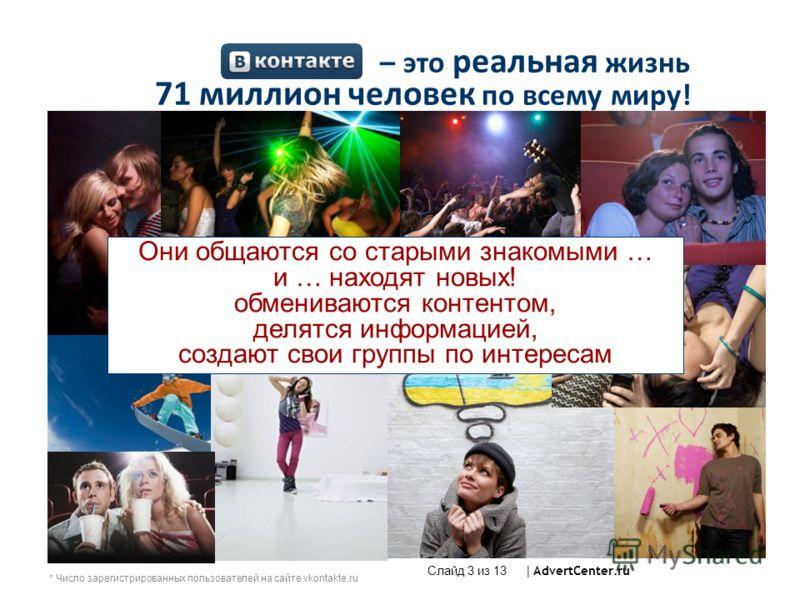 – это реальная жизнь 71 миллион человек по всему миру! Они общаются со старыми знакомыми … и … находят новых! обмениваются контентом, делятся информацией, создают свои группы по интересам * Число зарегистрированных пользователей на сайте vkontakte.ru