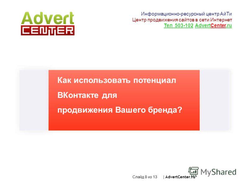 Как использовать потенциал ВКонтакте для продвижения Вашего бренда? Слайд 8 из 13 | AdvertCenter.ru Информационно-ресурсный центр АйТи Центр продвижения сайтов в сети Интернет Тел 503-102 AdvertCenter.ru