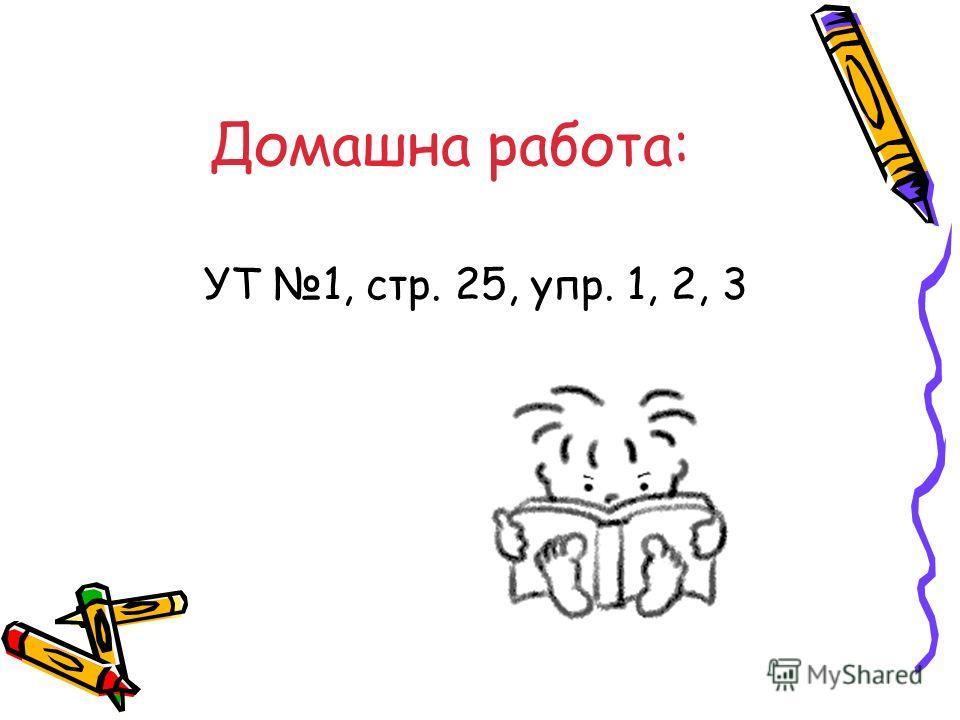 Домашна работа: УТ 1, стр. 25, упр. 1, 2, 3