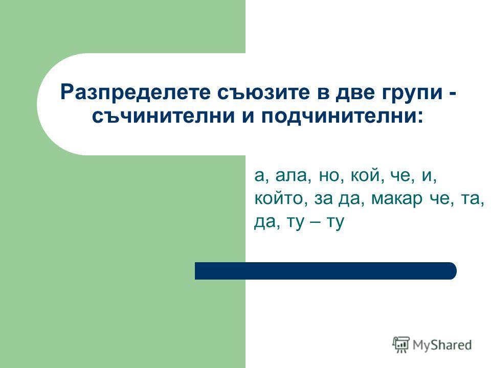 Разпределете съюзите в две групи - съчинителни и подчинителни: а, ала, но, кой, че, и, който, за да, макар че, та, да, ту – ту