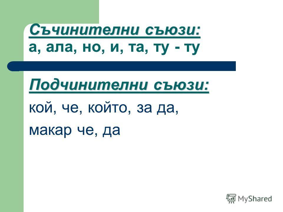 Съчинителни съюзи: Съчинителни съюзи: а, ала, но, и, та, ту - ту Подчинителни съюзи: кой, че, който, за да, макар че, да