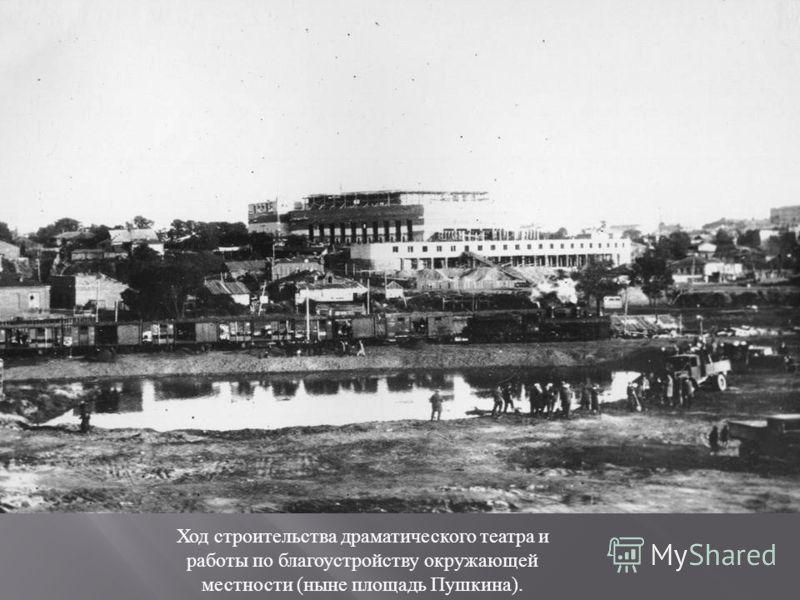 Ход строительства драматического театра и работы по благоустройству окружающей местности (ныне площадь Пушкина).