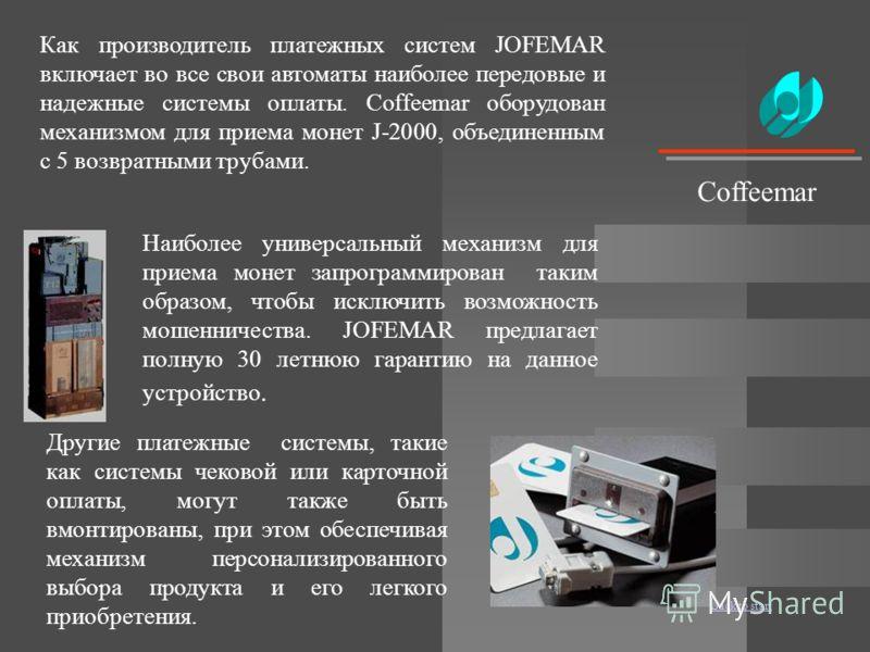 Back to start Как производитель платежных систем JOFEMAR включает во все свои автоматы наиболее передовые и надежные системы оплаты. Coffeemar оборудован механизмом для приема монет J-2000, объединенным с 5 возвратными трубами. Наиболее универсальный