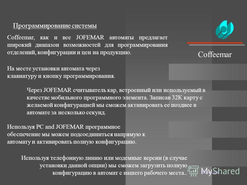 Back to start Coffeemar Программирование системы Coffeemar, как и все JOFEMAR автоматы предлагает широкий диапазон возможностей для программирования отделений, конфигурации и цен на продукцию. На месте установки автомата через клавиатуру и кнопку про