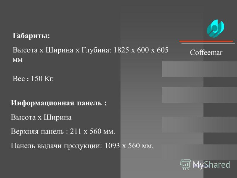 Back to start Габариты: Высота x Ширина x Глубина: 1825 x 600 x 605 мм Вес : 150 Кг. Информационная панель : Высота x Ширина Верхняя панель : 211 x 560 мм. Панель выдачи продукции: 1093 x 560 мм. Coffeemar