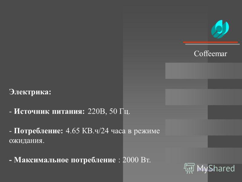 Back to start Электрика: - Источник питания: 220В, 50 Гц. - Потребление: 4.65 КВ.ч/24 часа в режиме ожидания. - Максимальное потребление : 2000 Вт. Coffeemar