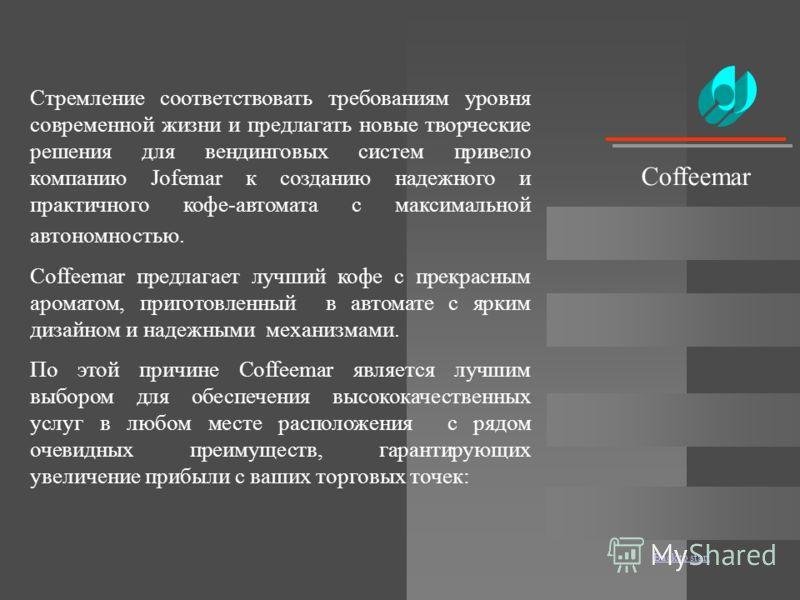 Back to start Coffeemar Стремление соответствовать требованиям уровня современной жизни и предлагать новые творческие решения для вендинговых систем привело компанию Jofemar к созданию надежного и практичного кофе-автомата с максимальной автономность