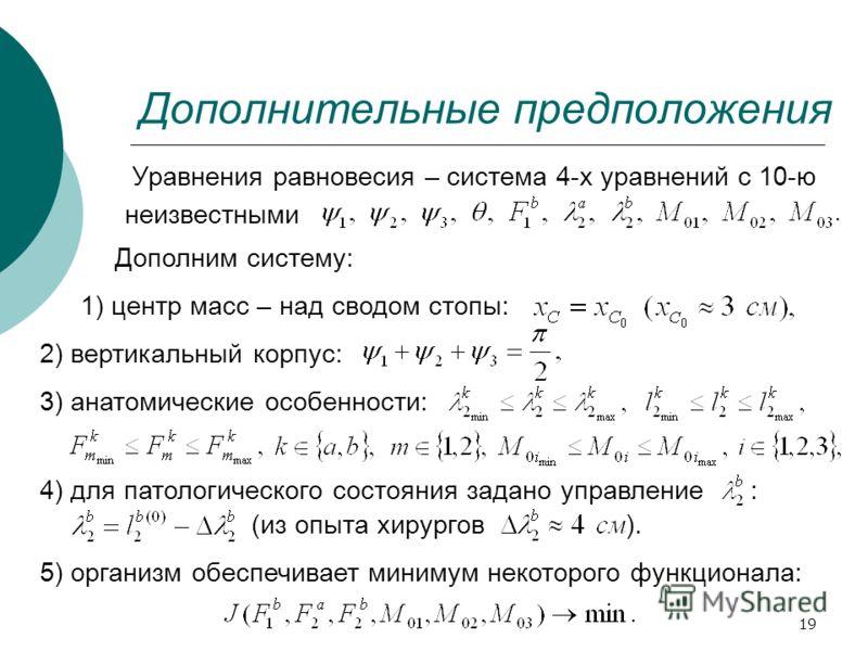 19 Дополнительные предположения Уравнения равновесия – система 4-х уравнений с 10-ю неизвестными Дополним систему: 1) центр масс – над сводом стопы: 5) организм обеспечивает минимум некоторого функционала: 2) вертикальный корпус: 3) анатомические осо