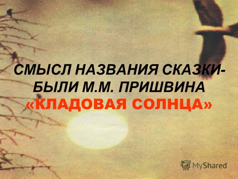 СМЫСЛ НАЗВАНИЯ СКАЗКИ- БЫЛИ М.М. ПРИШВИНА «КЛАДОВАЯ СОЛНЦА»