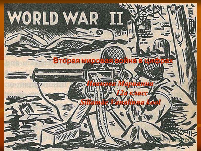 Вторая мировая война в цифрах Вторая мировая война в цифрах Иванова Марианна Иванова Марианна 12а класс 12а класс Sillamäe Vanalinna kool Sillamäe Vanalinna kool