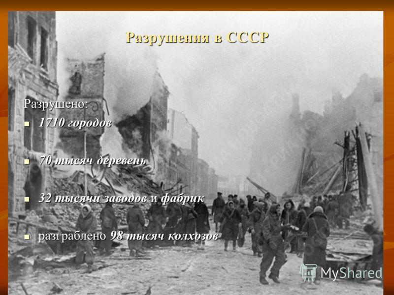 Разрушения в СССР Разрушено: 1710 городов 1710 городов 70 тысяч деревень 70 тысяч деревень 32 тысячи заводов и фабрик 32 тысячи заводов и фабрик разграблено 98 тысяч колхозов разграблено 98 тысяч колхозов