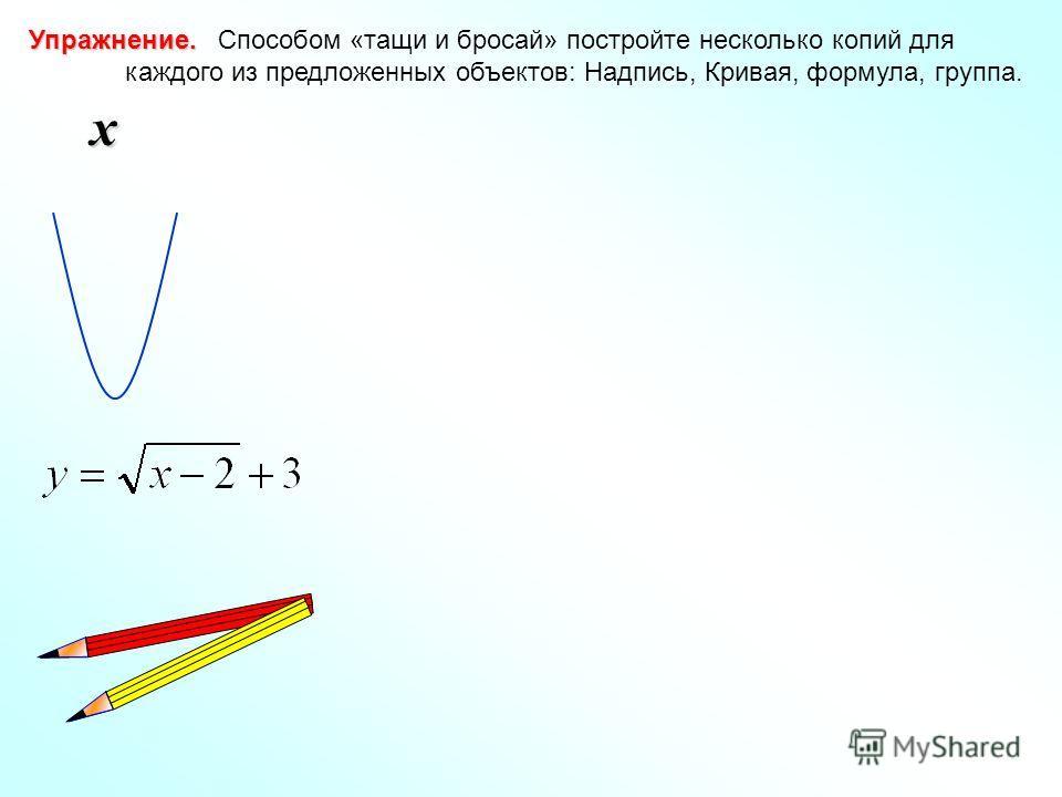 Упражнение. Упражнение. Способом «тащи и бросай» постройте несколько копий для каждого из предложенных объектов: Надпись, Кривая, формула, группа. x