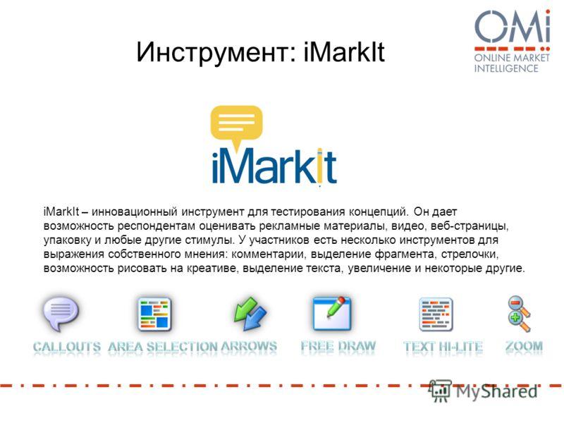 Инструмент: iMarkIt iMarkIt – инновационный инструмент для тестирования концепций. Он дает возможность респондентам оценивать рекламные материалы, видео, веб-страницы, упаковку и любые другие стимулы. У участников есть несколько инструментов для выра