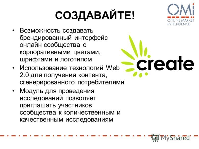 СОЗДАВАЙТЕ! Возможность создавать брендированный интерфейс онлайн сообщества с корпоративными цветами, шрифтами и логотипом Использование технологий Web 2.0 для получения контента, сгенерированного потребителями Модуль для проведения исследований поз
