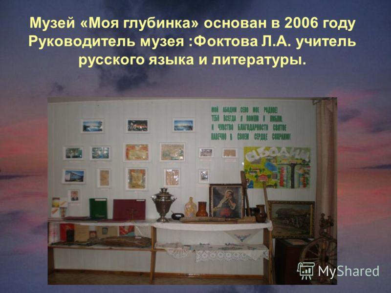 Музей «Моя глубинка» основан в 2006 году Руководитель музея :Фоктова Л.А. учитель русского языка и литературы.