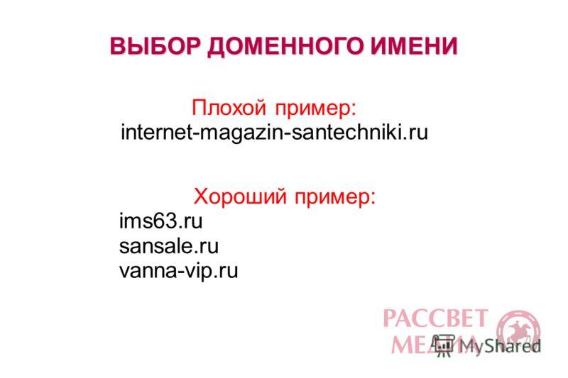 ВЫБОР ДОМЕННОГО ИМЕНИ Плохой пример: internet-magazin-santechniki.ru Хороший пример: ims63.ru sansale.ru vanna-vip.ru