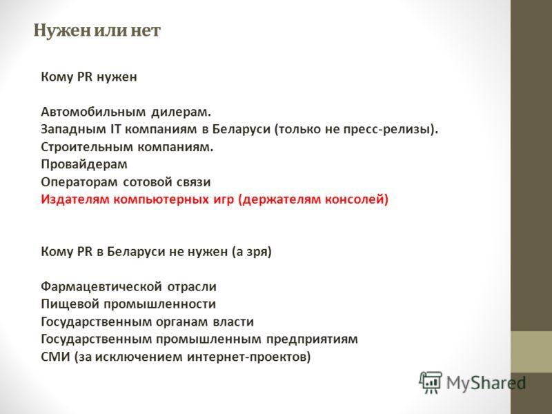 Нужен или нет Кому PR нужен Автомобильным дилерам. Западным IT компаниям в Беларуси (только не пресс-релизы). Строительным компаниям. Провайдерам Операторам сотовой связи Издателям компьютерных игр (держателям консолей) Кому PR в Беларуси не нужен (а