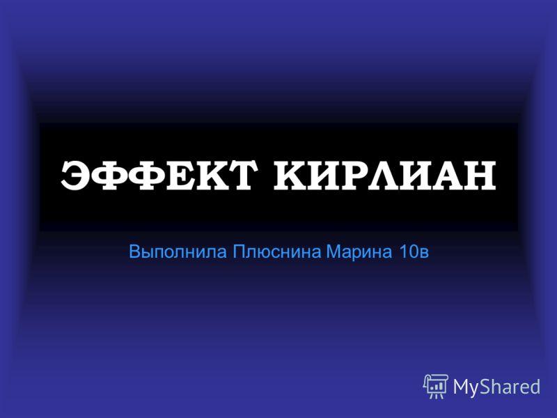 ЭФФЕКТ КИРЛИАН Выполнила Плюснина Марина 10в