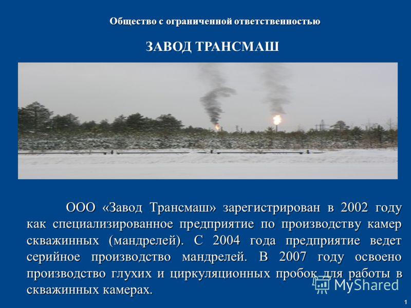 1 Общество с ограниченной ответственностью Общество с ограниченной ответственностью ООО «Завод Трансмаш» зарегистрирован в 2002 году как специализированное предприятие по производству камер скважинных (мандрелей). С 2004 года предприятие ведет серийн