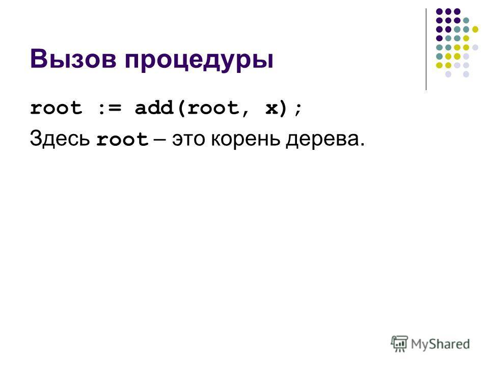 Вызов процедуры root := add(root, x); Здесь root – это корень дерева.