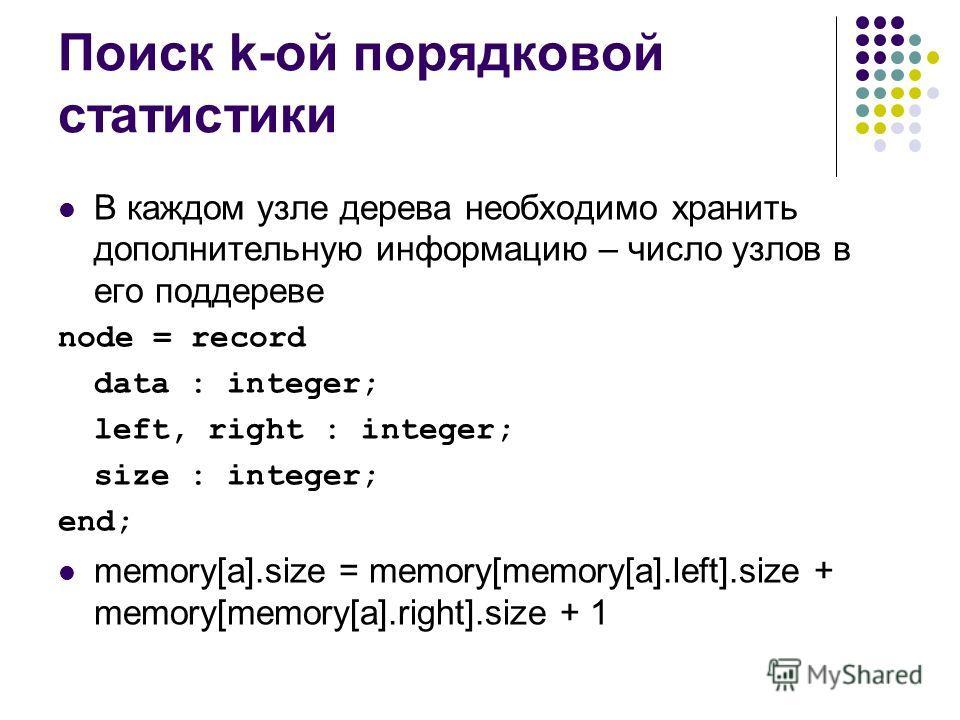 Поиск k-ой порядковой статистики В каждом узле дерева необходимо хранить дополнительную информацию – число узлов в его поддереве node = record data : integer; left, right : integer; size : integer; end; memory[a].size = memory[memory[a].left].size +