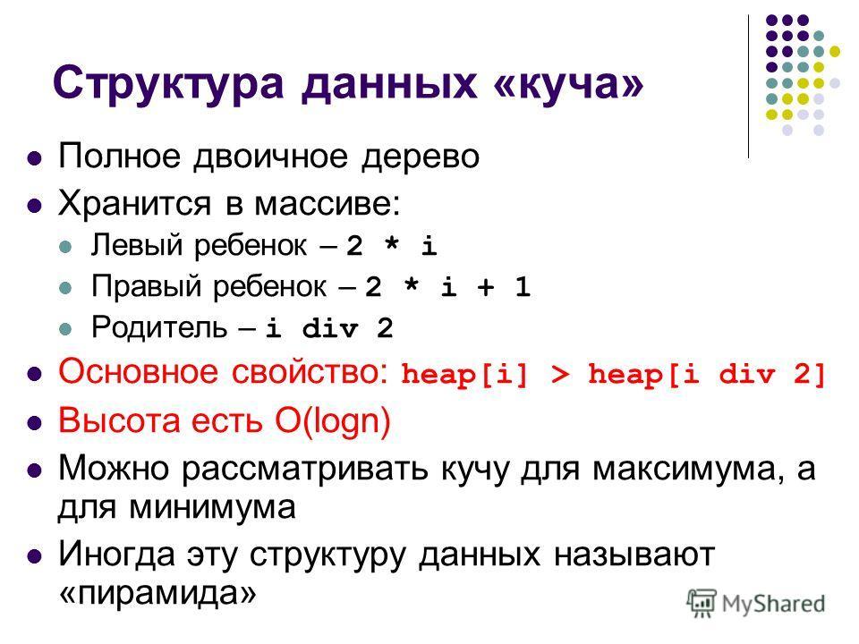 Структура данных «куча» Полное двоичное дерево Хранится в массиве: Левый ребенок – 2 * i Правый ребенок – 2 * i + 1 Родитель – i div 2 Основное свойство: heap[i] > heap[i div 2] Высота есть O(logn) Можно рассматривать кучу для максимума, а для миниму