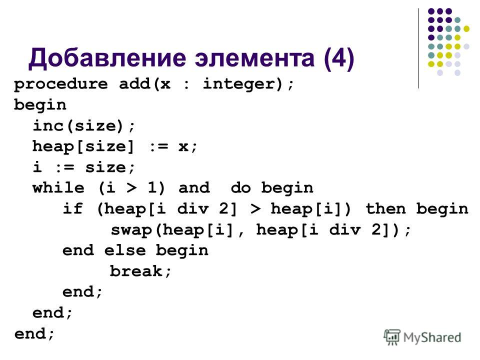 Добавление элемента (4) procedure add(x : integer); begin inc(size); heap[size] := x; i := size; while (i > 1) and do begin if (heap[i div 2] > heap[i]) then begin swap(heap[i], heap[i div 2]); end else begin break; end;