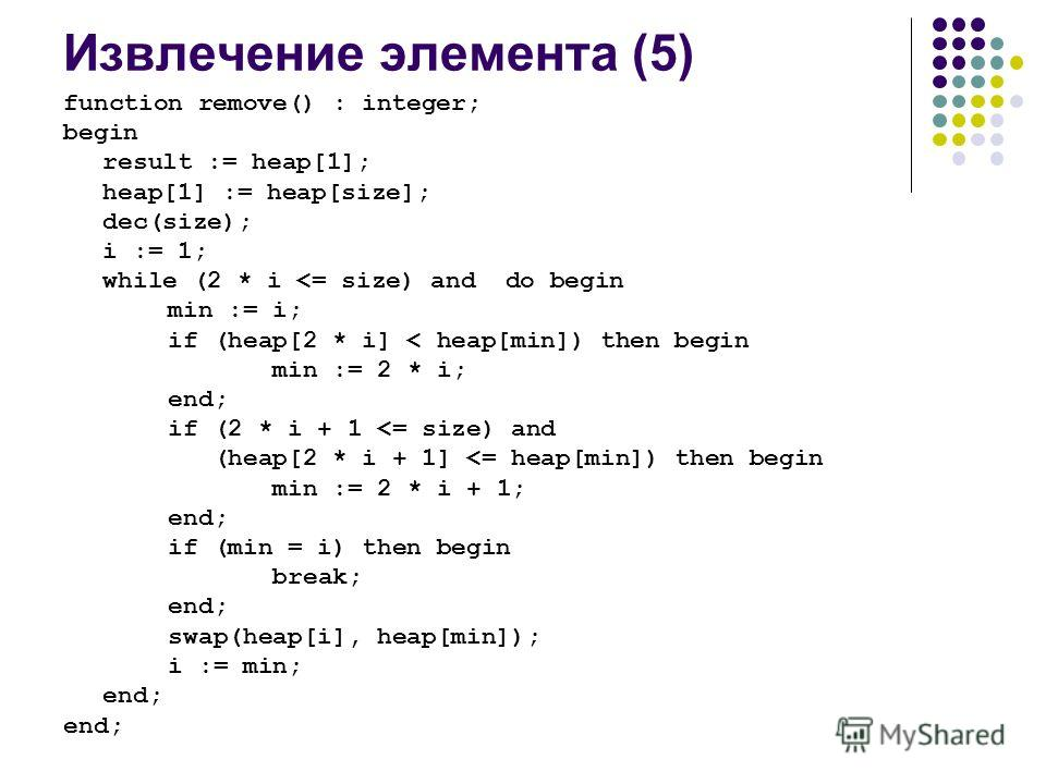 function remove() : integer; begin result := heap[1]; heap[1] := heap[size]; dec(size); i := 1; while (2 * i