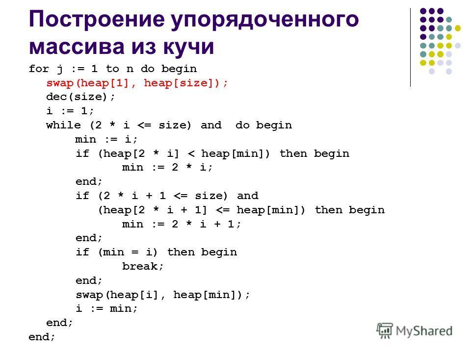 Построение упорядоченного массива из кучи for j := 1 to n do begin swap(heap[1], heap[size]); dec(size); i := 1; while (2 * i
