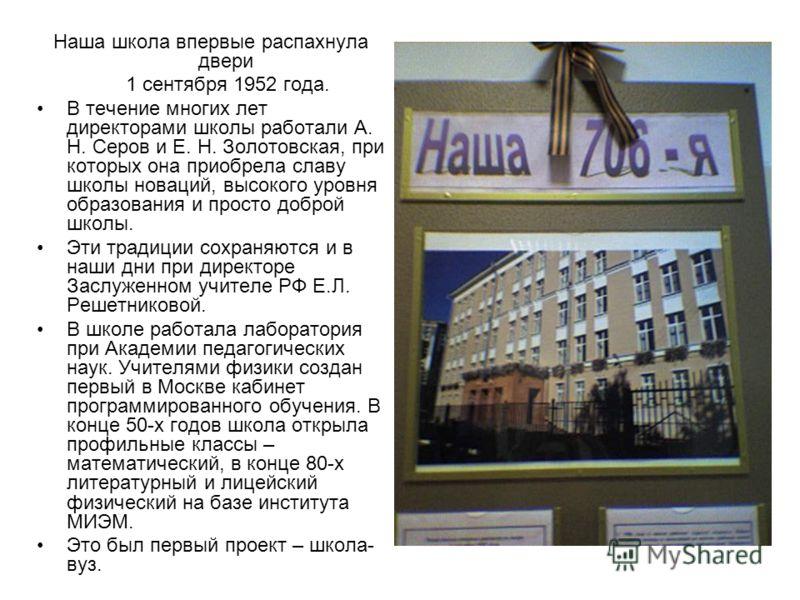 Наша школа впервые распахнула двери 1 сентября 1952 года. В течение многих лет директорами школы работали А. Н. Серов и Е. Н. Золотовская, при которых она приобрела славу школы новаций, высокого уровня образования и просто доброй школы. Эти традиции