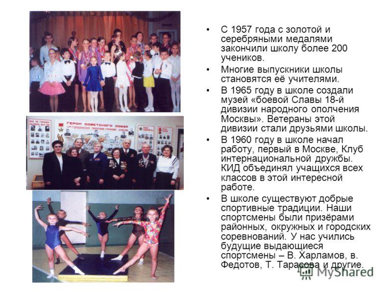 С 1957 года с золотой и серебряными медалями закончили школу более 200 учеников. Многие выпускники школы становятся её учителями. В 1965 году в школе создали музей «боевой Славы 18-й дивизии народного ополчения Москвы». Ветераны этой дивизии стали др