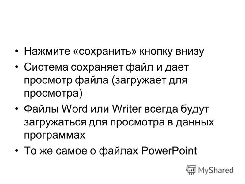 Нажмите «сохранить» кнопку внизу Система сохраняет файл и дает просмотр файла (загружает для просмотра) Файлы Word или Writer всегда будут загружаться для просмотра в данных программах То же самое о файлах PowerPoint
